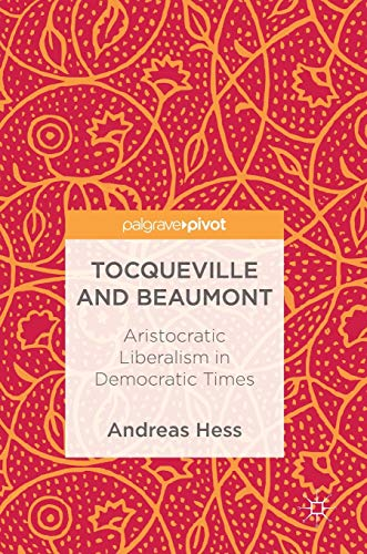 Tocqueville and Beaumont: Aristocratic Liberalism in Democratic Times: Andreas Hess