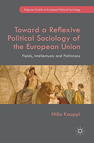 Toward a Reflexive Political Sociology of the European Union: Fields, Intellectuals and Politicians...