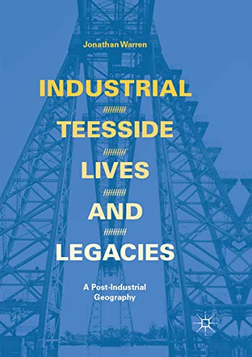 Industrial Teesside, Lives and Legacies : A post-industrial geography - Jonathan Warren