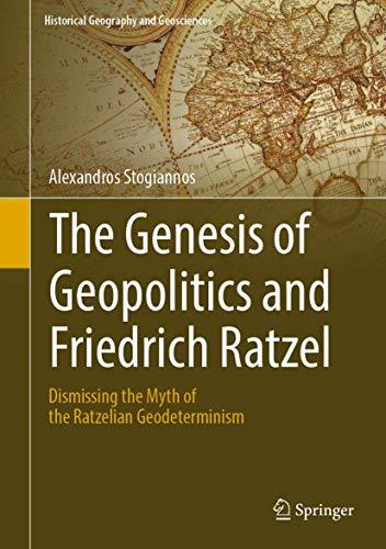 9783319980348: The Genesis of Geopolitics and Friedrich Ratzel: Dismissing the Myth of the Ratzelian Geodeterminism