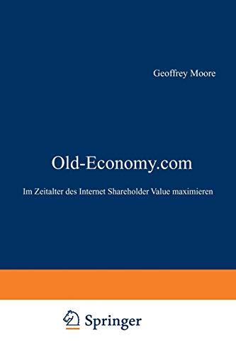 Old-Economy.com: Im Zeitalter des Internet Shareholder Value maximieren (German Edition) (3322823385) by Moore, Geoffrey A.