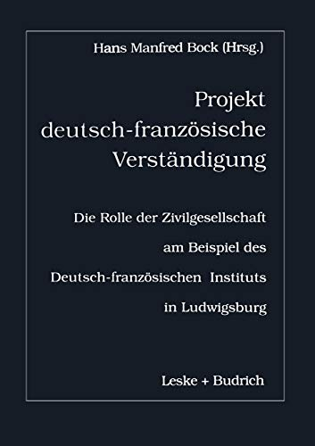 9783322974112: Projekt deutsch-französische Verständigung: Die Rolle der Zivilgesellschaft am Beispiel des Deutsch-Französischen Instituts in Ludwigsburg (German Edition)