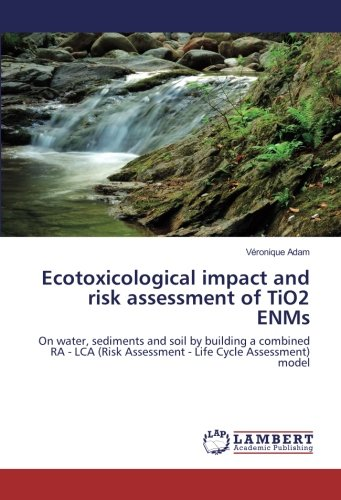 9783330002760 - Véronique Adam: Ecotoxicological impact and risk assessment of TiO2 ENMs: On water, sediments and soil by building a combined RA - LCA (Risk Assessment - Life Cycle Assessment) model - Buch