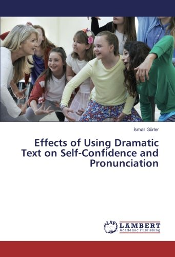 Effects of Using Dramatic Text on Self-Confidence and Pronunciation (Paperback): Ismail Gürler