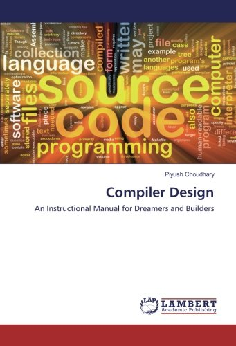 Compiler Design: An Instructional Manual for Dreamers: Piyush Choudhary