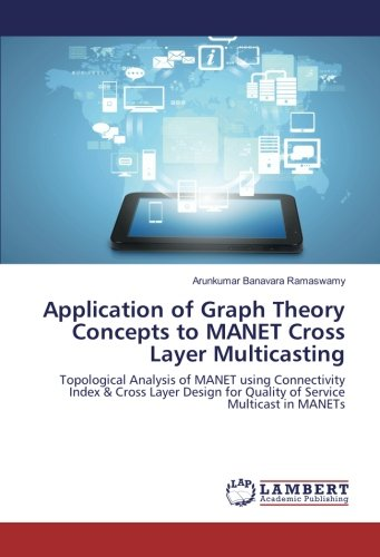 Application of Graph Theory Concepts to MANET Cross Layer Multicasting: Topological Analysis of ...