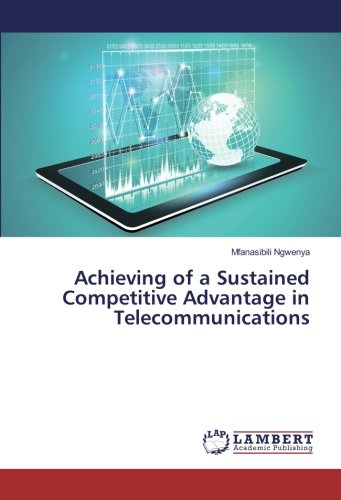 Achieving of a Sustained Competitive Advantage in Telecommunications (Paperback): Mfanasibili ...