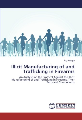 Illicit Manufacturing of and Trafficking in Firearms: An Analysis on the Protocol Against the ...