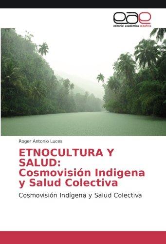 ETNOCULTURA Y SALUD: Cosmovisión Indigena y Salud: Luces, Roger Antonio
