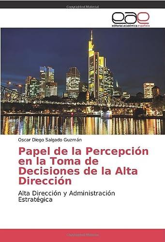 Papel de la Percepción en la Toma de Decisiones de la Alta Dirección: Alta Dirección y ...