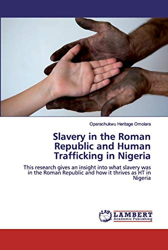 Slavery in the Roman Republic and Human Trafficking in Nigeria : This research gives an insight into what slavery was in the Roman Republic and how it thrives as HT in Nigeria - Oparachukwu Heritage Omolara