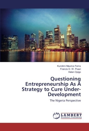 Questioning Entrepreneurship As A Strategy to Cure Under-Development: The Nigeria Perspective (...