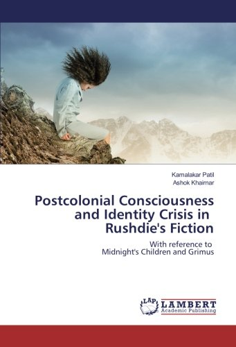 Postcolonial Consciousness and Identity Crisis in Rushdie's Fiction: With reference to ...