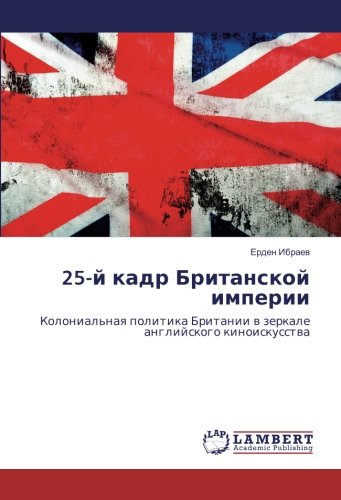 25-j kadr Britanskoj imperii: Kolonial naya politika Britanii v zerkale anglijskogo kinoiskusstva (...
