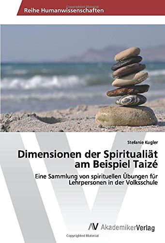 Dimensionen der Spiritualiät am Beispiel Taizé: Eine Sammlung von spirituellen Übungen für ...