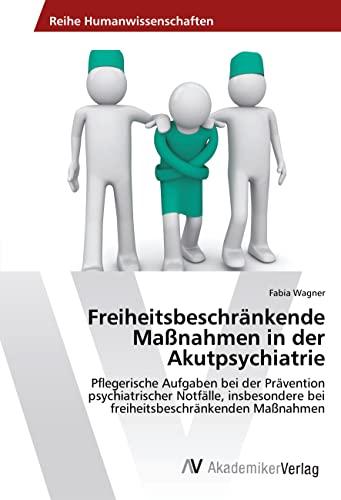 Freiheitsbeschränkende Maßnahmen in der Akutpsychiatrie: Pflegerische Aufgaben bei der Prävention ...