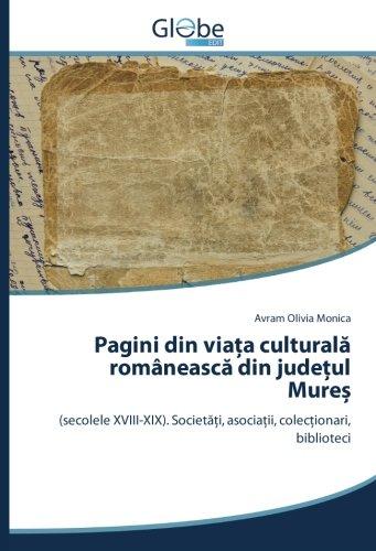 Pagini din viaÈ a culturalÄ  româneascÄ  din judeÈ ul MureÈ : (secolele XVIII-XIX). SocietÄ È i, ...