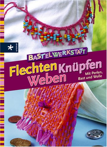 9783332019292: Bastelwerkstatt - Flechten Knüpfen Weben: Mit Perlen, Bast und Wolle
