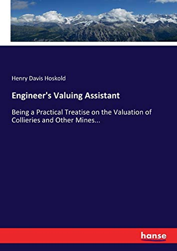 Engineer s Valuing Assistant: Being a Practical Treatise on the Valuation of Collieries and Other ...
