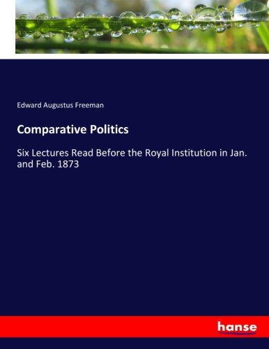 Comparative Politics: Six Lectures Read Before the Royal Institution in Jan. and Feb. 1873 (...