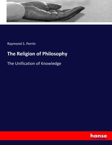 The Religion of Philosophy: The Unification of Knowledge (Paperback): Raymond S. Perrin