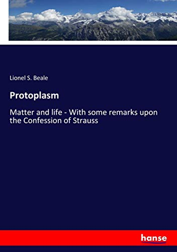 Protoplasm: Matter and life - With some remarks upon the Confession of Strauss (Paperback): Lionel ...