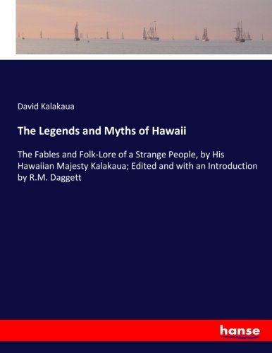 9783337102784: The Legends and Myths of Hawaii: The Fables and Folk-Lore of a Strange People, by His Hawaiian Majesty Kalakaua; Edited and with an Introduction by R.M. Daggett