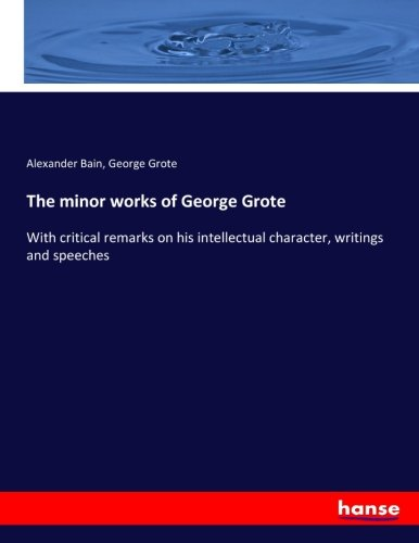 The minor works of George Grote: With critical remarks on his intellectual character, writings and ...