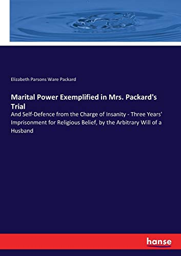 9783337130664: Marital Power Exemplified in Mrs. Packard's Trial: And Self-Defence from the Charge of Insanity - Three Years' Imprisonment for Religious Belief, by the Arbitrary Will of a Husband
