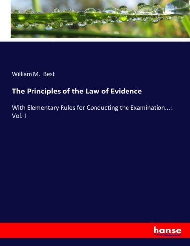 The Principles of the Law of Evidence: With Elementary Rules for Conducting the Examination.: Vol. ...