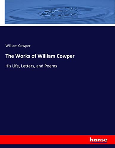 9783337184438: The Works of William Cowper: His Life, Letters, and Poems