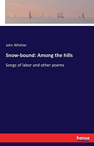 Snow-bound: Among the hills:Songs of labor and: Whittier, John