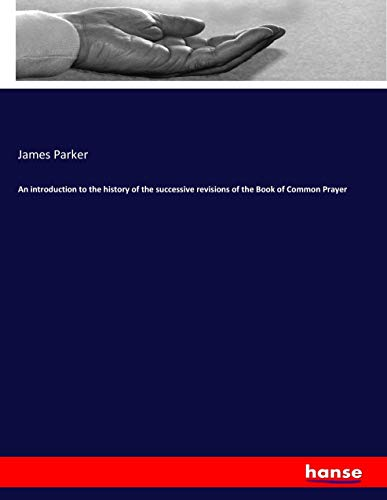 An introduction to the history of the successive revisions of the Book of Common Prayer (Paperback)...