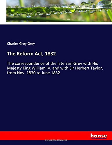 9783337297381: The Reform Act, 1832: The correspondence of the late Earl Grey with His Majesty King William IV. and with Sir Herbert Taylor, from Nov. 1830 to June 1832