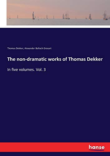 The non-dramatic works of Thomas Dekker: In five volumes. Vol. 3 (Paperback): Thomas Dekker, ...