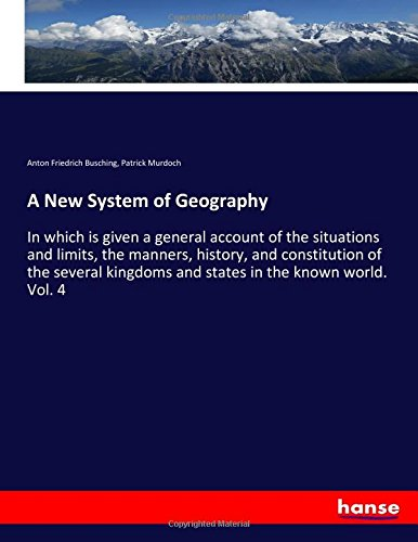 A New System of Geography: In which is given a general account of the situations and limits, the ...
