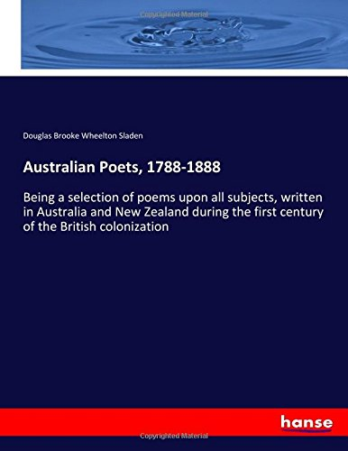 Australian Poets, 1788-1888: Being a selection of poems upon all subjects, written in Australia and...
