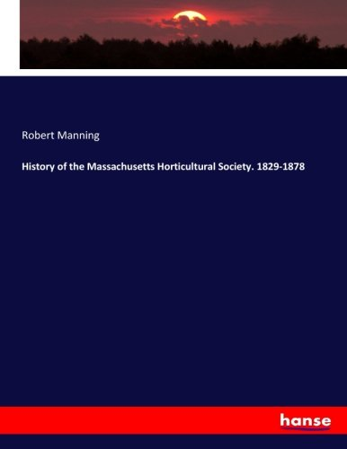 History of the Massachusetts Horticultural Society. 1829-1878 (Paperback): Robert Manning