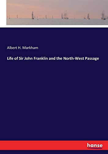 Life of Sir John Franklin and the North-West Passage (Paperback): Albert H Markham