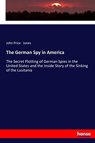 9783337364342: The German Spy in America: The Secret Plotting of German Spies in the United States and the Inside Story of the Sinking of the Lusitania