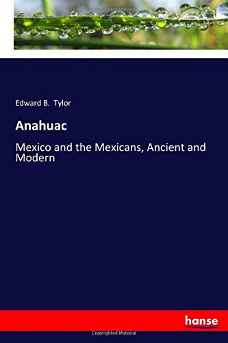 Anahuac : Mexico and the Mexicans, Ancient: Edward B. Tylor