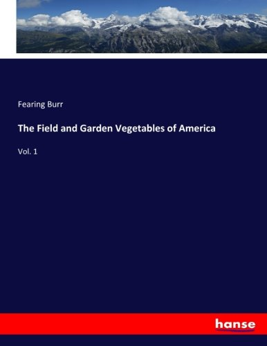 The Field and Garden Vegetables of America: Vol. 1 (Paperback): Fearing Burr