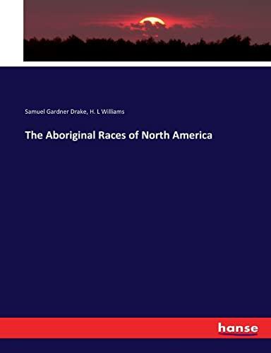 The Aboriginal Races of North America (Paperback): Samuel Gardner Drake, H. L Williams