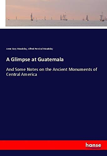 A Glimpse at Guatemala: And Some Notes: Anne Cary Maudslay,