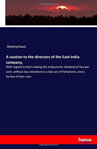 A caution to the directors of the East-India company, : With regard to their making the midsummer dividend of five per cent. without due attention to a late act of Parliament, and a by-law of their own - Anonymous