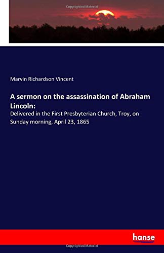A sermon on the assassination of Abraham Lincoln: : Delivered in the First Presbyterian Church, Troy, on Sunday morning, April 23, 1865 - Marvin Richardson Vincent
