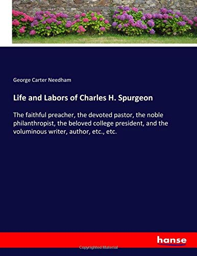 Life and Labors of Charles H. Spurgeon : The faithful preacher, the devoted pastor, the noble philanthropist, the beloved college president, and the voluminous writer, author, etc., etc. - George Carter Needham