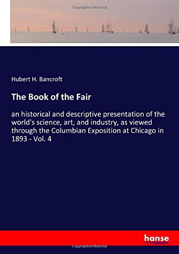 9783337909796: The Book of the Fair: an historical and descriptive presentation of the world's science, art, and industry, as viewed through the Columbian Exposition at Chicago in 1893 - Vol. 4