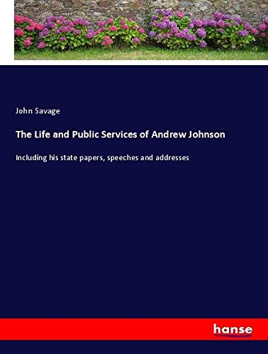 9783337916831: The Life and Public Services of Andrew Johnson: Including his state papers, speeches and addresses