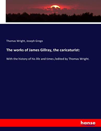 The works of James Gillray, the caricaturist: Wright, Thomas